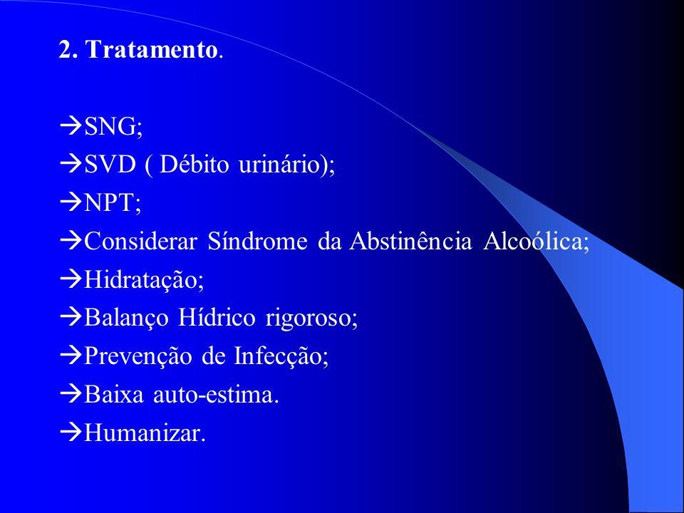 2. Tratamento. SNG; SVD ( Débito urinário); NPT; Considerar Síndrome da Abstinência Alcoólica;