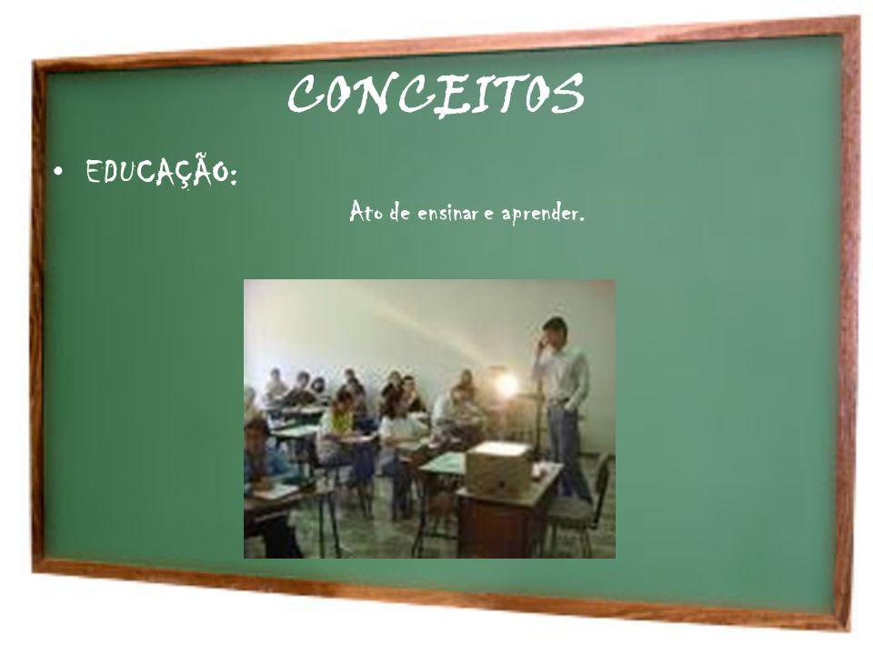 CONCEITOS EDUCAÇÃO: Ato de ensinar e aprender.