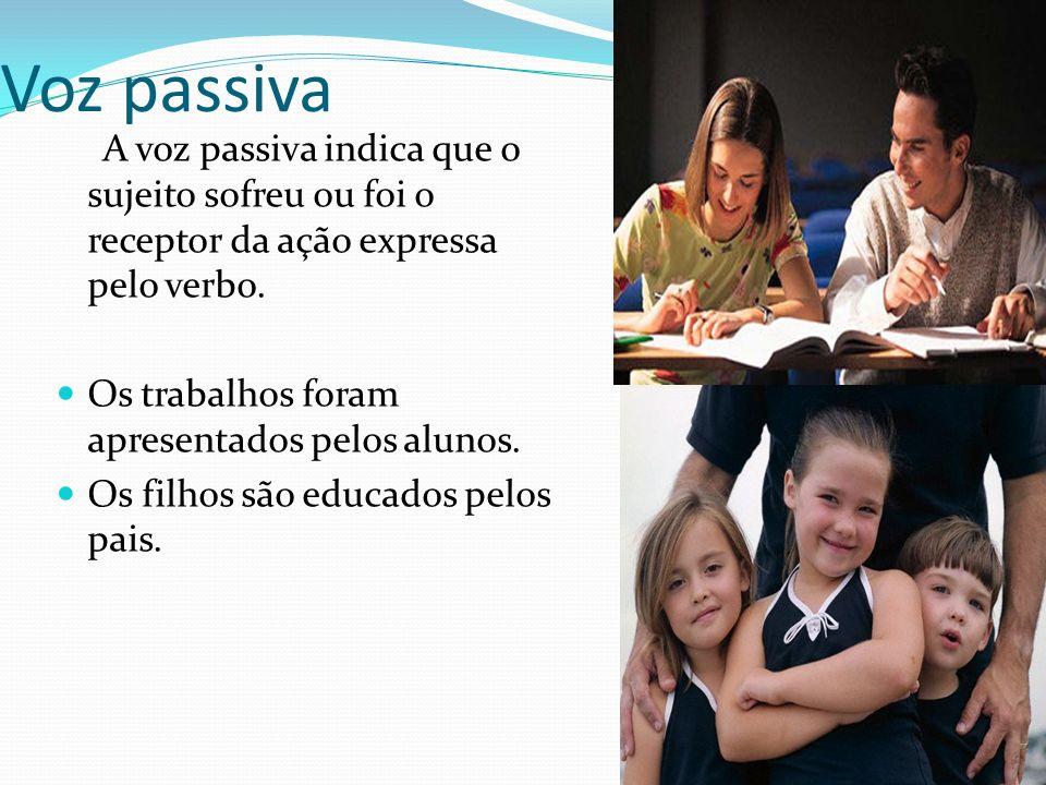 Voz passiva A voz passiva indica que o sujeito sofreu ou foi o receptor da ação expressa pelo verbo.