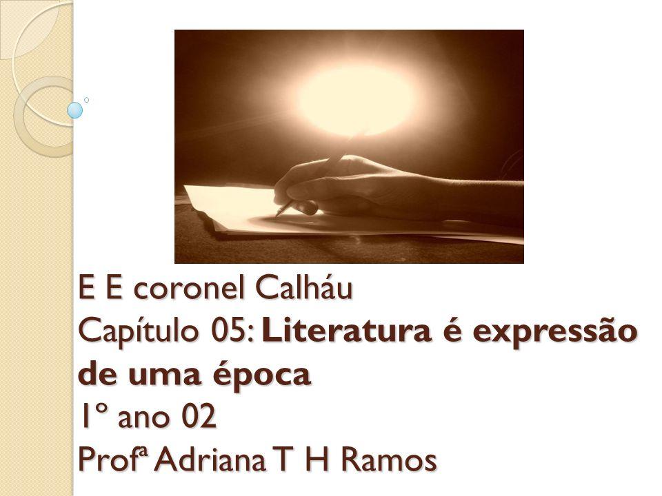 E E coronel Calháu Capítulo 05: Literatura é expressão de uma época 1º ano 02 Profª Adriana T H Ramos