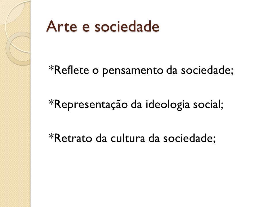 Arte e sociedade *Reflete o pensamento da sociedade; *Representação da ideologia social; *Retrato da cultura da sociedade;