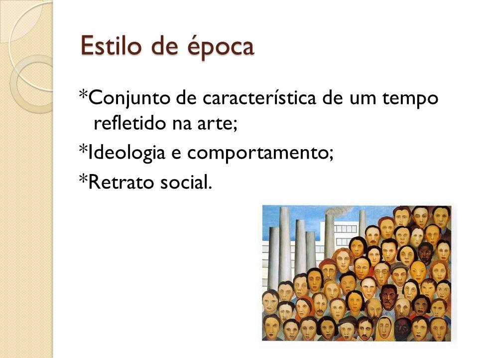 Estilo de época *Conjunto de característica de um tempo refletido na arte; *Ideologia e comportamento; *Retrato social.