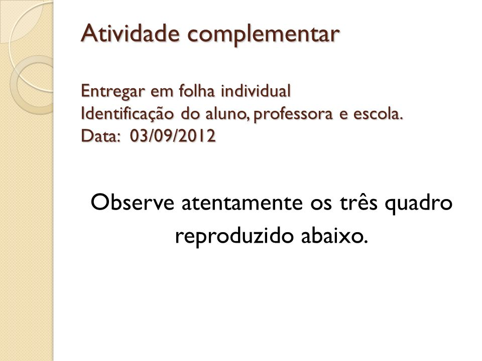 Atividade complementar Entregar em folha individual Identificação do aluno, professora e escola. Data: 03/09/2012