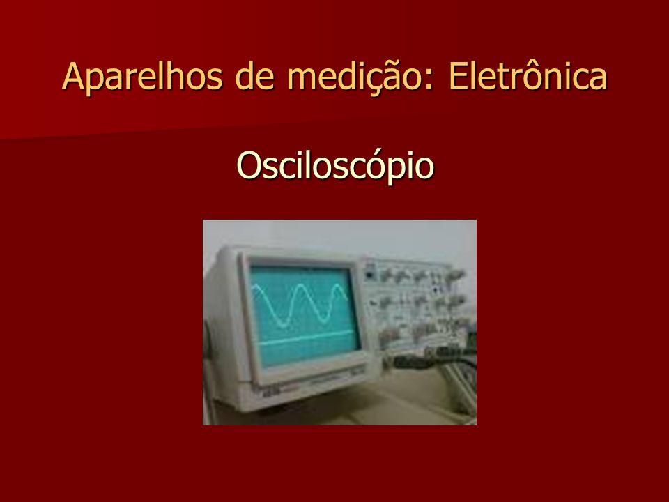 Aparelhos de medição: Eletrônica Osciloscópio