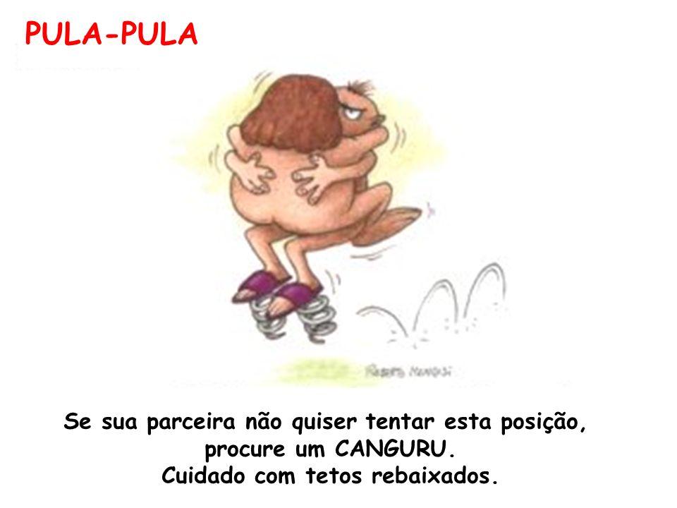 PULA-PULA Se sua parceira não quiser tentar esta posição, procure um CANGURU.