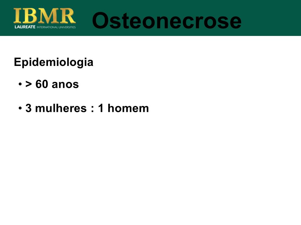 Osteonecrose Epidemiologia > 60 anos 3 mulheres : 1 homem