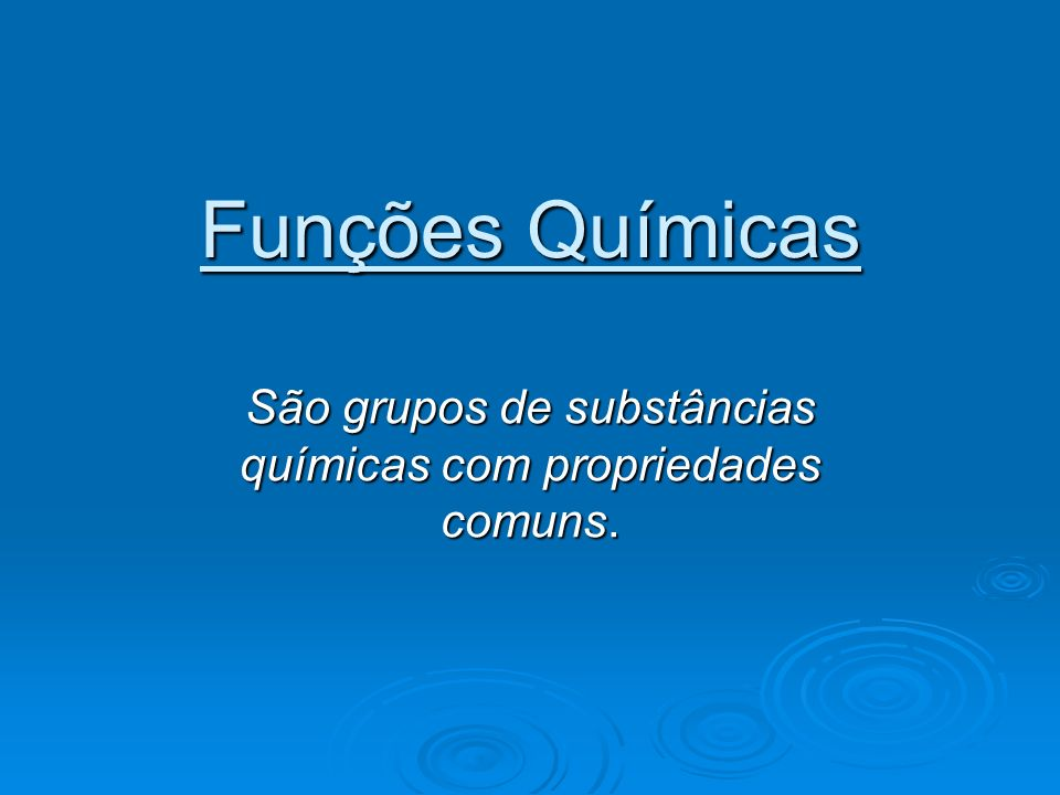 São grupos de substâncias químicas com propriedades comuns.