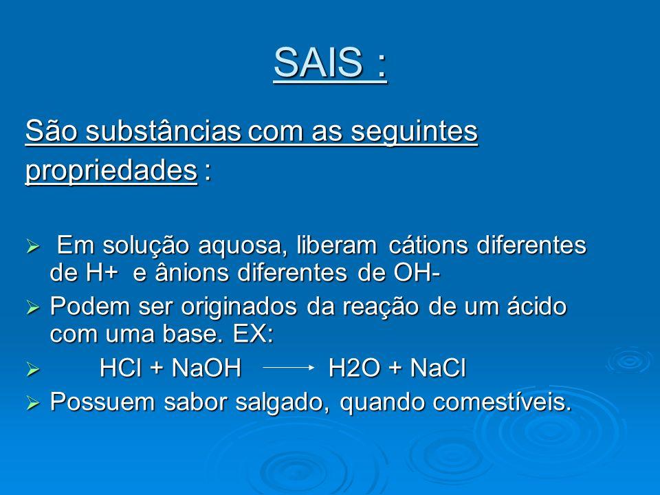 SAIS : São substâncias com as seguintes propriedades :
