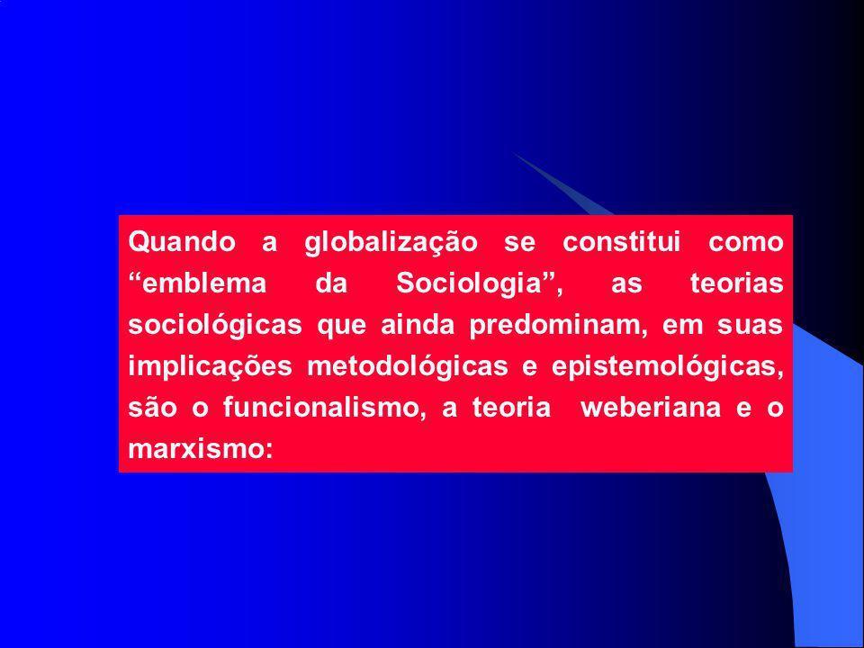 Quando a globalização se constitui como emblema da Sociologia , as teorias sociológicas que ainda predominam, em suas implicações metodológicas e epistemológicas, são o funcionalismo, a teoria weberiana e o marxismo: