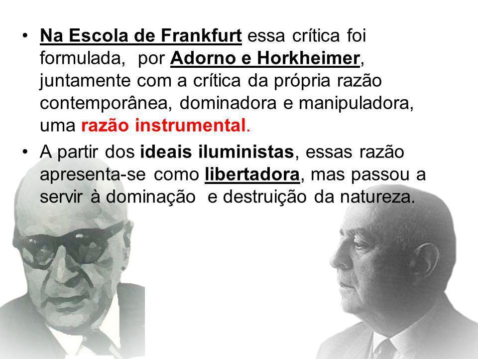Na Escola de Frankfurt essa crítica foi formulada, por Adorno e Horkheimer, juntamente com a crítica da própria razão contemporânea, dominadora e manipuladora, uma razão instrumental.