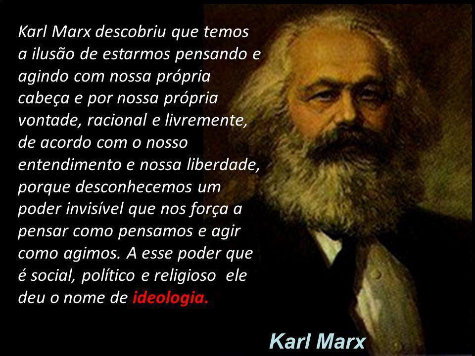 Karl Marx descobriu que temos a ilusão de estarmos pensando e agindo com nossa própria cabeça e por nossa própria vontade, racional e livremente, de acordo com o nosso entendimento e nossa liberdade, porque desconhecemos um poder invisível que nos força a pensar como pensamos e agir como agimos. A esse poder que é social, político e religioso ele deu o nome de ideologia.