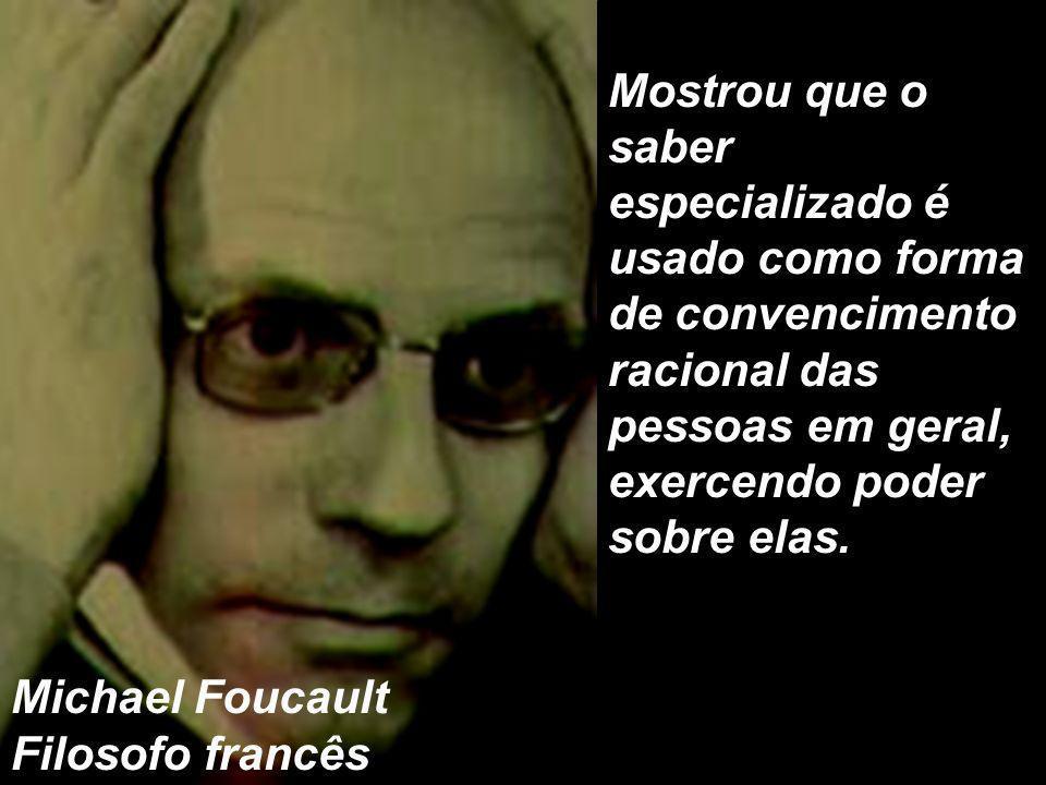 Mostrou que o saber especializado é usado como forma de convencimento racional das pessoas em geral, exercendo poder sobre elas.