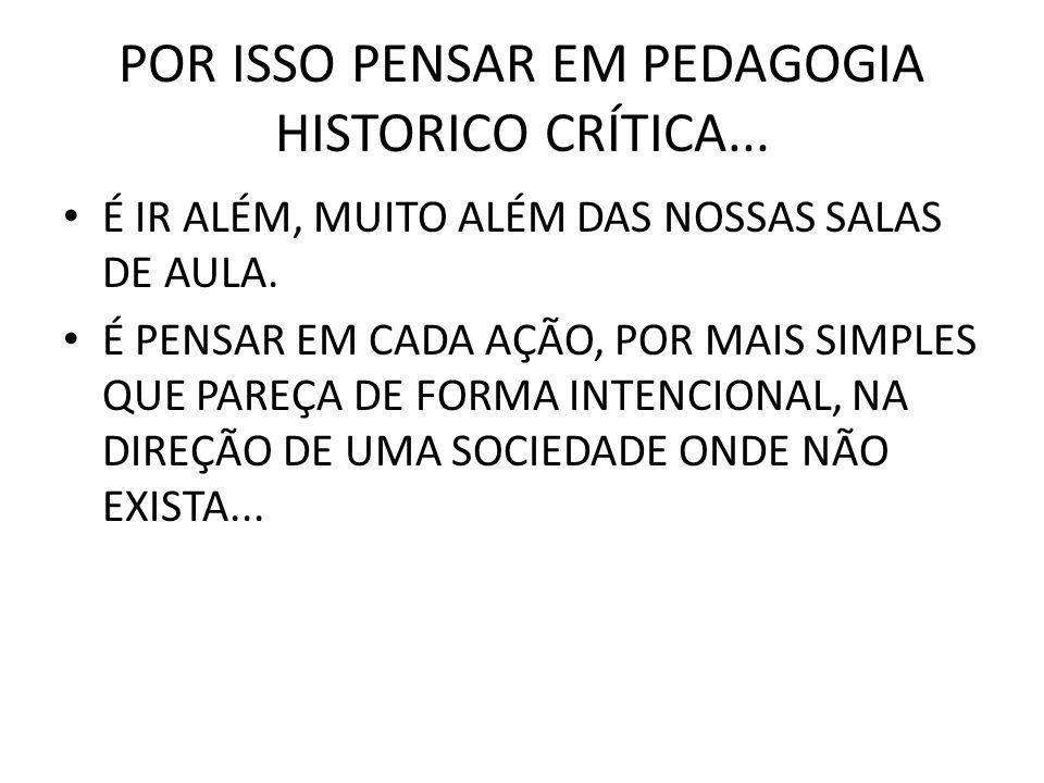 POR ISSO PENSAR EM PEDAGOGIA HISTORICO CRÍTICA...