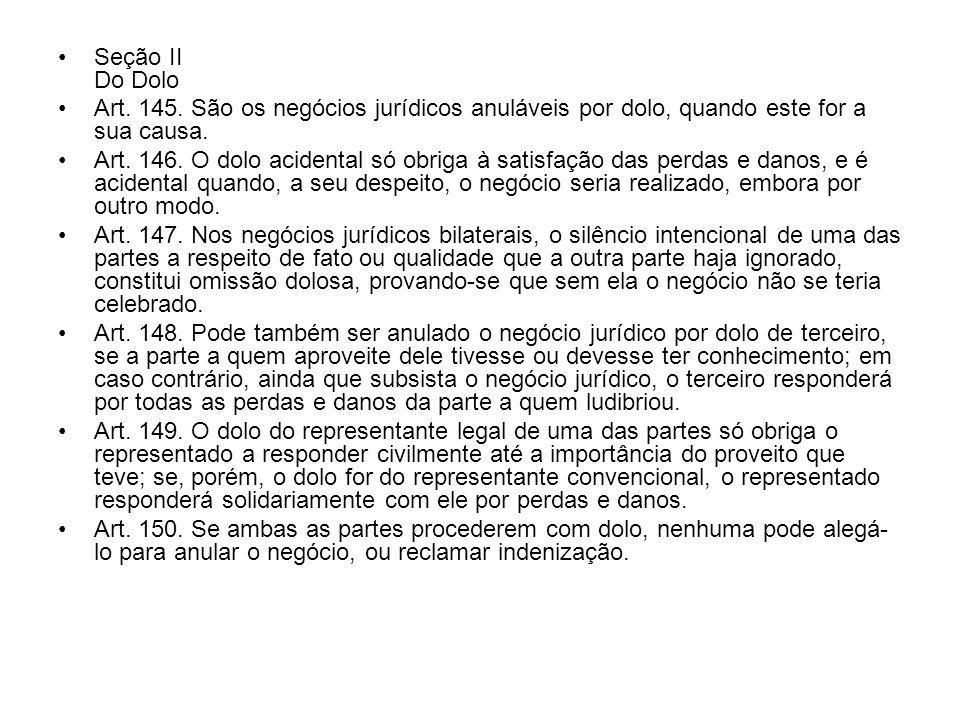 Seção II Do Dolo Art. 145. São os negócios jurídicos anuláveis por dolo, quando este for a sua causa.