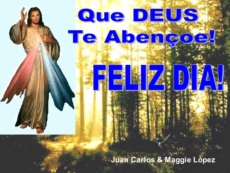 Que DEUS Te Abençoe! FELIZ DIA! Juan Carlos & Maggie López