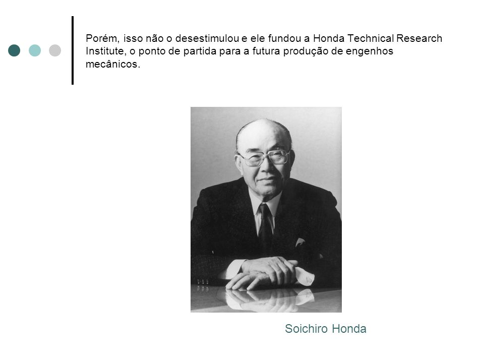 Porém, isso não o desestimulou e ele fundou a Honda Technical Research Institute, o ponto de partida para a futura produção de engenhos mecânicos.