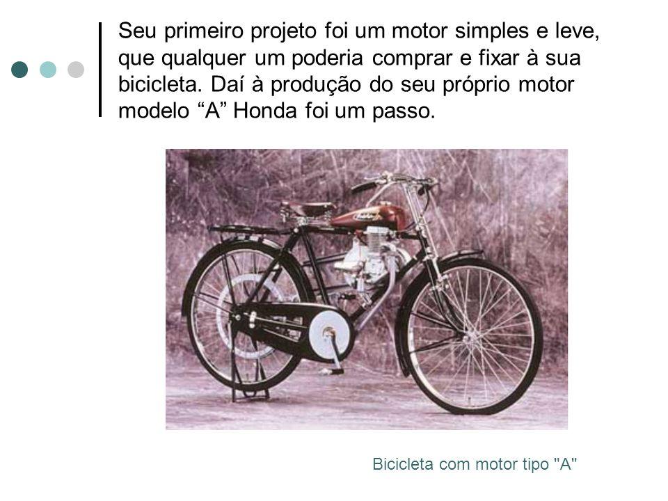 Seu primeiro projeto foi um motor simples e leve, que qualquer um poderia comprar e fixar à sua bicicleta. Daí à produção do seu próprio motor modelo A Honda foi um passo.