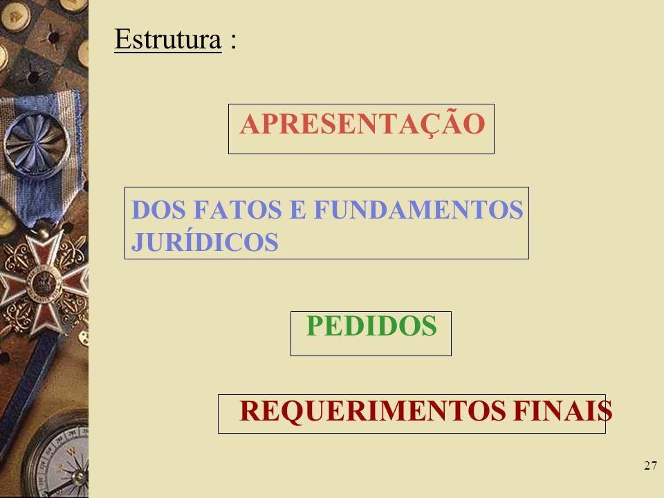 Estrutura : APRESENTAÇÃO DOS FATOS E FUNDAMENTOS JURÍDICOS PEDIDOS REQUERIMENTOS FINAIS