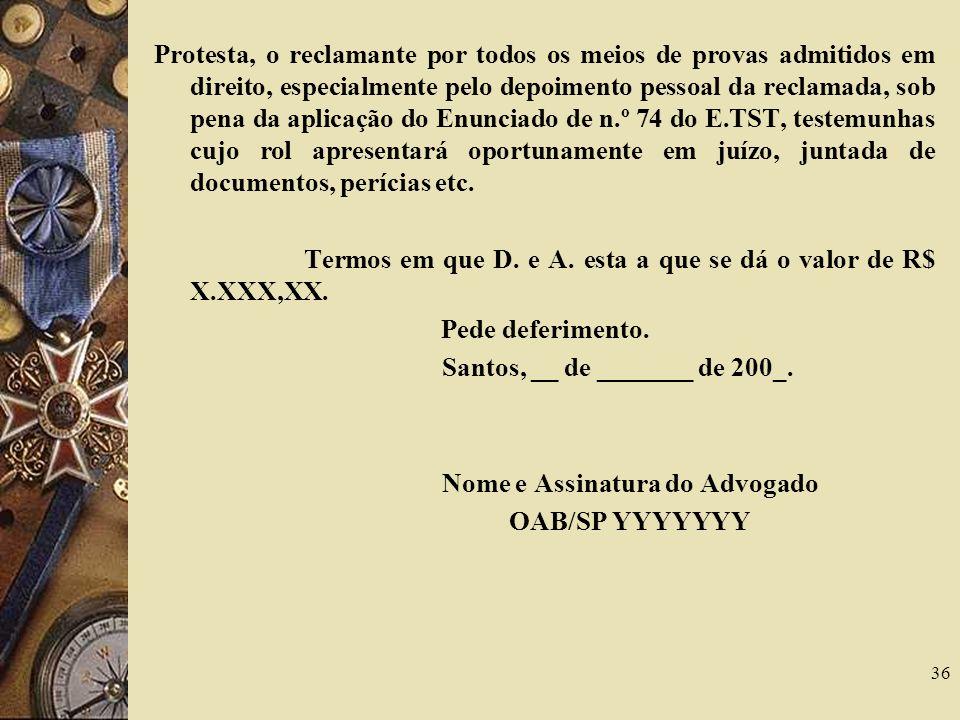 Protesta, o reclamante por todos os meios de provas admitidos em direito, especialmente pelo depoimento pessoal da reclamada, sob pena da aplicação do Enunciado de n.º 74 do E.TST, testemunhas cujo rol apresentará oportunamente em juízo, juntada de documentos, perícias etc.