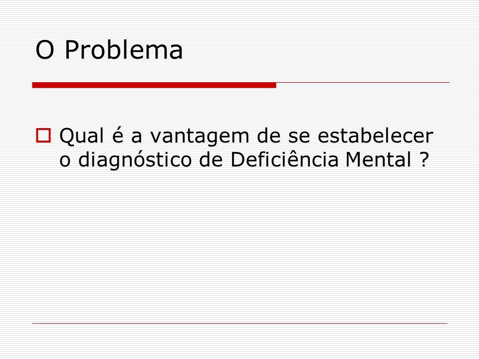 O Problema Qual é a vantagem de se estabelecer o diagnóstico de Deficiência Mental