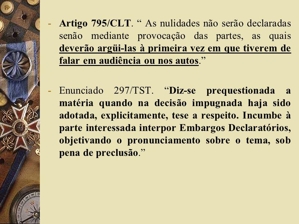 Artigo 795/CLT. As nulidades não serão declaradas senão mediante provocação das partes, as quais deverão argüi-las à primeira vez em que tiverem de falar em audiência ou nos autos.