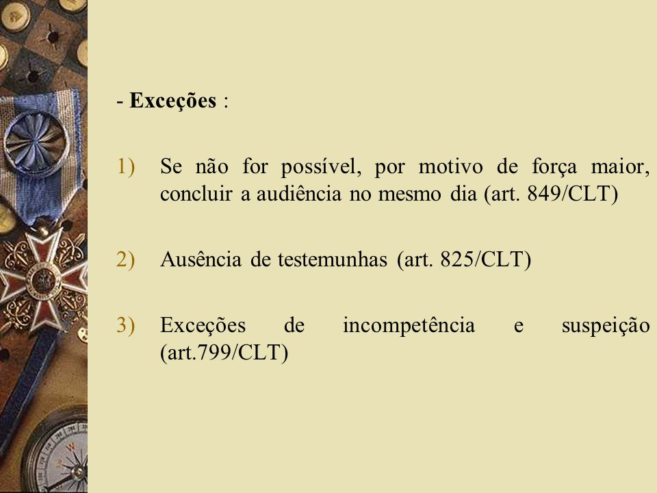 - Exceções : Se não for possível, por motivo de força maior, concluir a audiência no mesmo dia (art. 849/CLT)