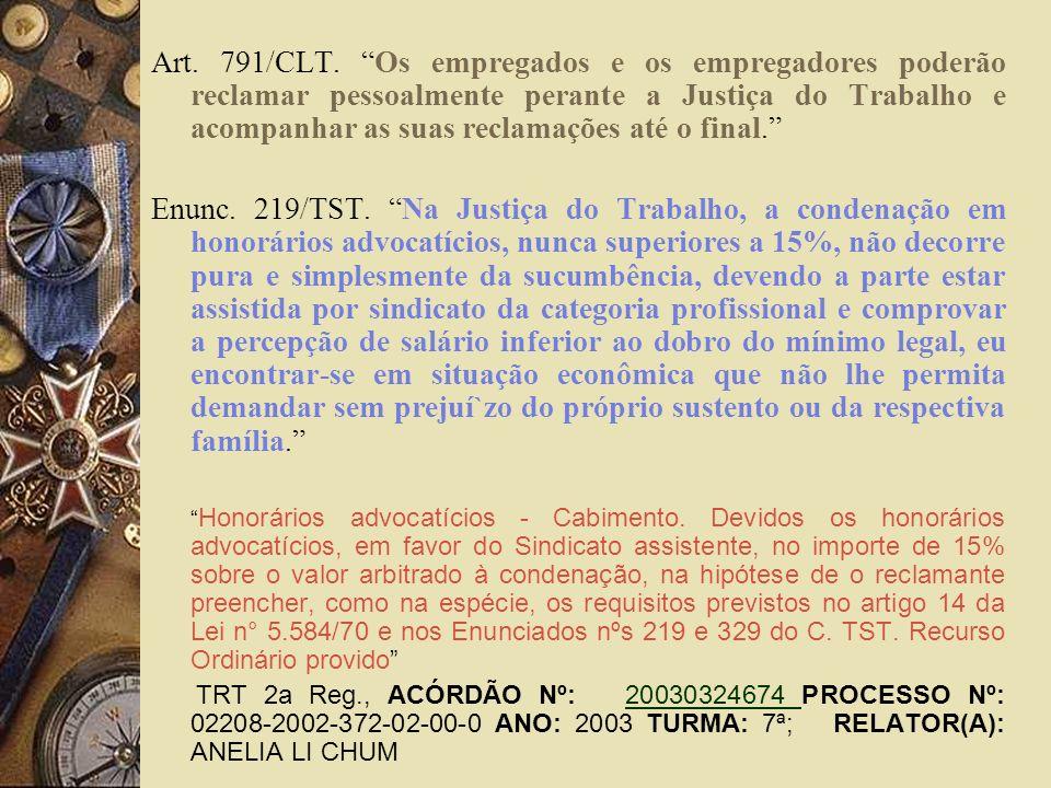 Art. 791/CLT. Os empregados e os empregadores poderão reclamar pessoalmente perante a Justiça do Trabalho e acompanhar as suas reclamações até o final.