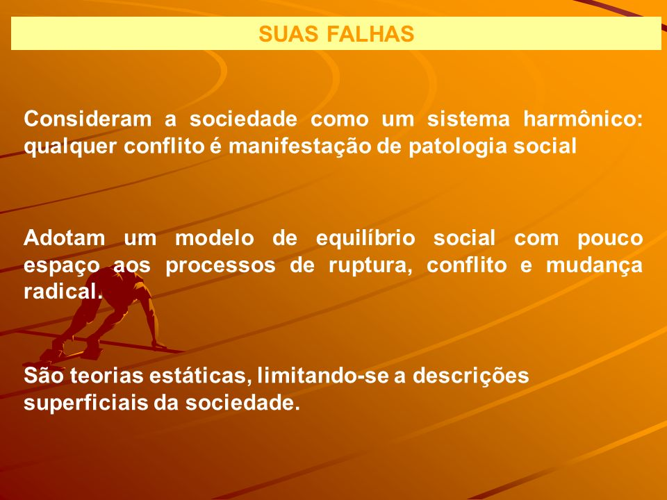 SUAS FALHAS Consideram a sociedade como um sistema harmônico: qualquer conflito é manifestação de patologia social.