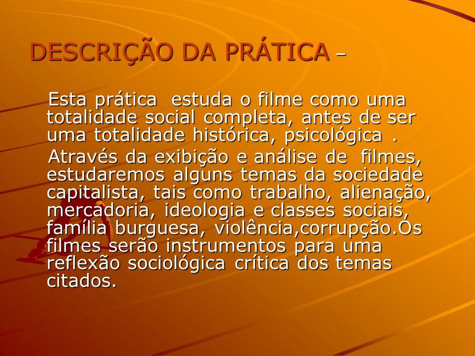 DESCRIÇÃO DA PRÁTICA – Esta prática estuda o filme como uma totalidade social completa, antes de ser uma totalidade histórica, psicológica .