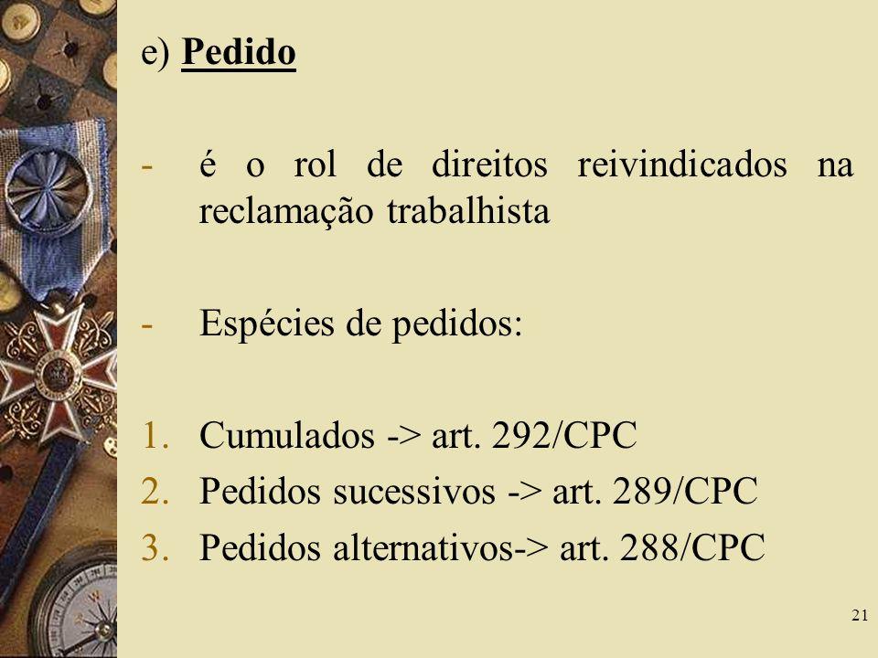 e) Pedido é o rol de direitos reivindicados na reclamação trabalhista. Espécies de pedidos: Cumulados -> art. 292/CPC.