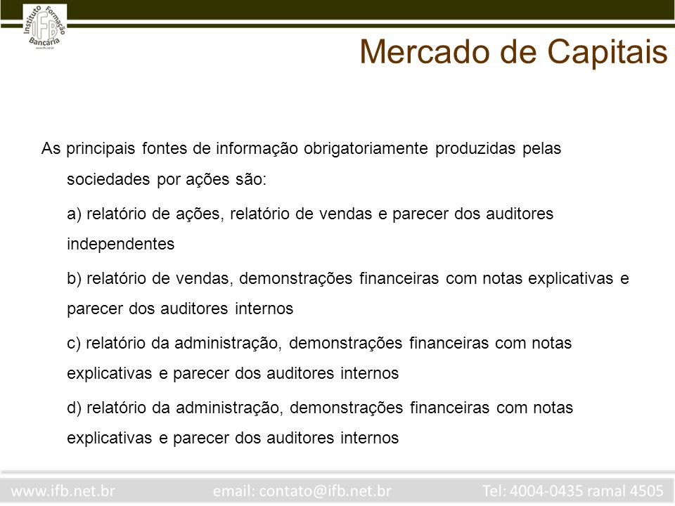 Mercado de Capitais As principais fontes de informação obrigatoriamente produzidas pelas sociedades por ações são: