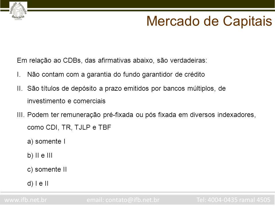 Mercado de Capitais Em relação ao CDBs, das afirmativas abaixo, são verdadeiras: Não contam com a garantia do fundo garantidor de crédito.