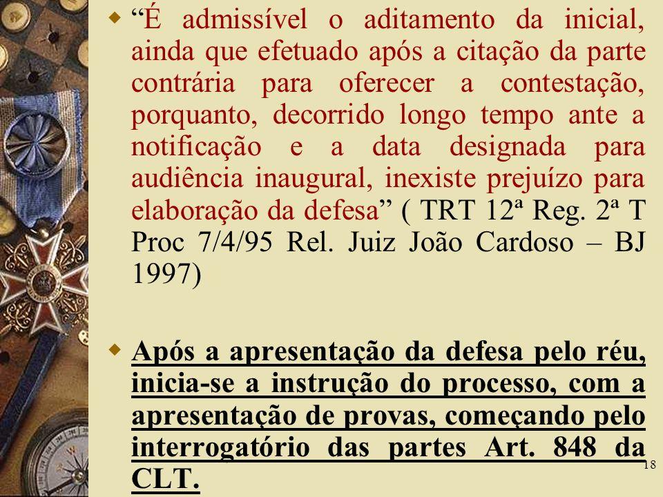 É admissível o aditamento da inicial, ainda que efetuado após a citação da parte contrária para oferecer a contestação, porquanto, decorrido longo tempo ante a notificação e a data designada para audiência inaugural, inexiste prejuízo para elaboração da defesa ( TRT 12ª Reg. 2ª T Proc 7/4/95 Rel. Juiz João Cardoso – BJ 1997)