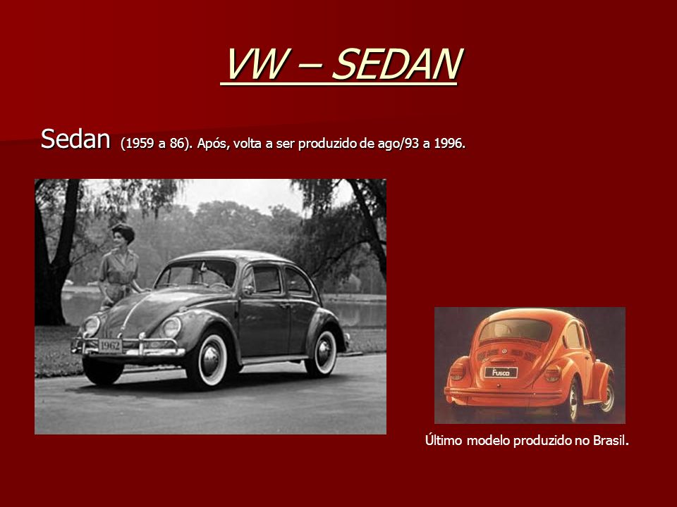 VW – SEDANSedan (1959 a 86).Após, volta a ser produzido de ago/93 a 1996.