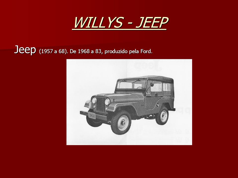 WILLYS - JEEP Jeep (1957 a 68). De 1968 a 83, produzido pela Ford.