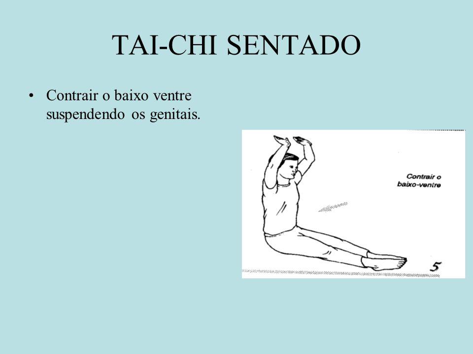 TAI-CHI SENTADO Contrair o baixo ventre suspendendo os genitais.