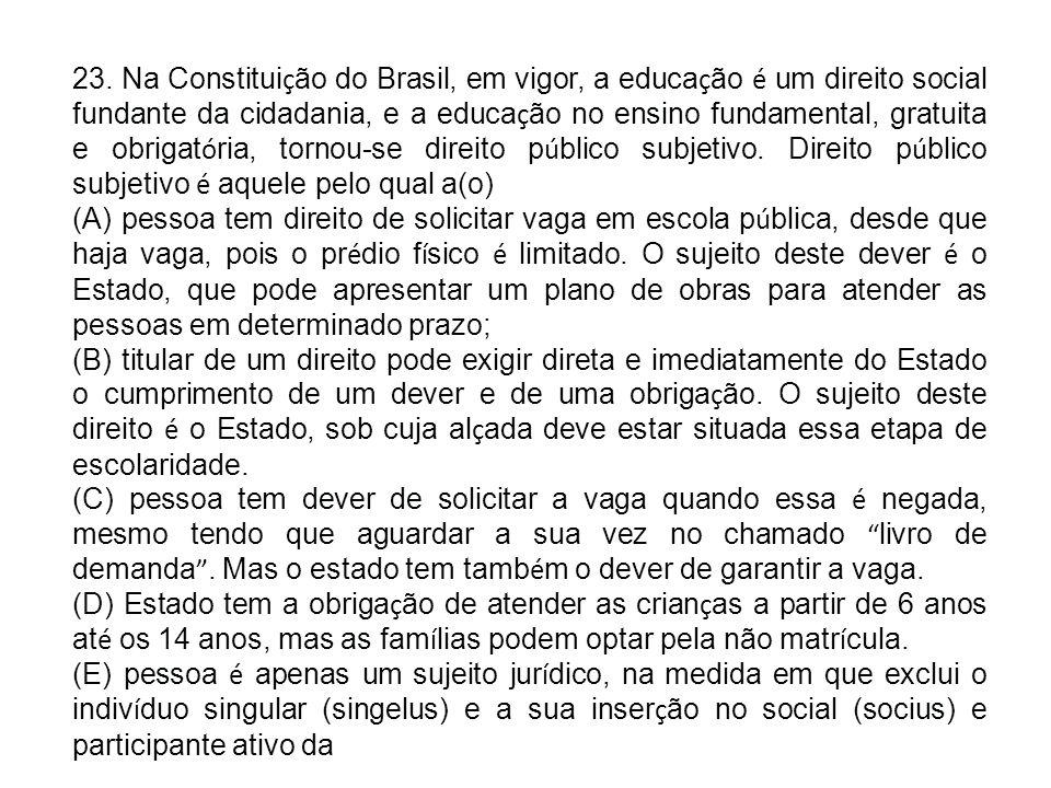 23. Na Constituição do Brasil, em vigor, a educação é um direito social fundante da cidadania, e a educação no ensino fundamental, gratuita e obrigatória, tornou-se direito público subjetivo. Direito público subjetivo é aquele pelo qual a(o)