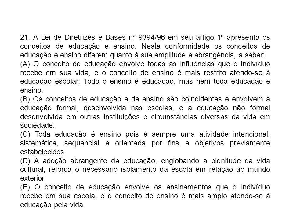 21. A Lei de Diretrizes e Bases nº 9394/96 em seu artigo 1º apresenta os conceitos de educação e ensino. Nesta conformidade os conceitos de educação e ensino diferem quanto à sua amplitude e abrangência, a saber: