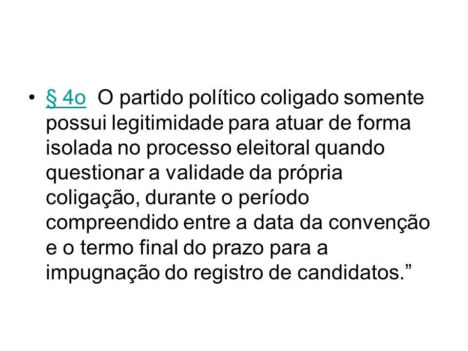 § 4o O partido político coligado somente possui legitimidade para atuar de forma isolada no processo eleitoral quando questionar a validade da própria coligação, durante o período compreendido entre a data da convenção e o termo final do prazo para a impugnação do registro de candidatos.