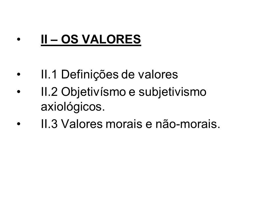 II – OS VALORES II.1 Definições de valores. II.2 Objetivísmo e subjetivismo axiológicos.