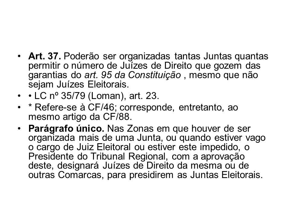 Art. 37. Poderão ser organizadas tantas Juntas quantas permitir o número de Juízes de Direito que gozem das garantias do art. 95 da Constituição , mesmo que não sejam Juízes Eleitorais.