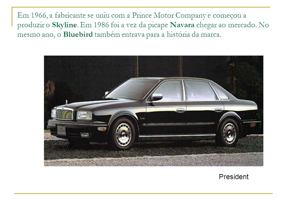 Em 1966, a fabricante se uniu com a Prince Motor Company e começou a produzir o Skyline. Em 1986 foi a vez da picape Navara chegar ao mercado. No mesmo ano, o Bluebird também entrava para a história da marca.