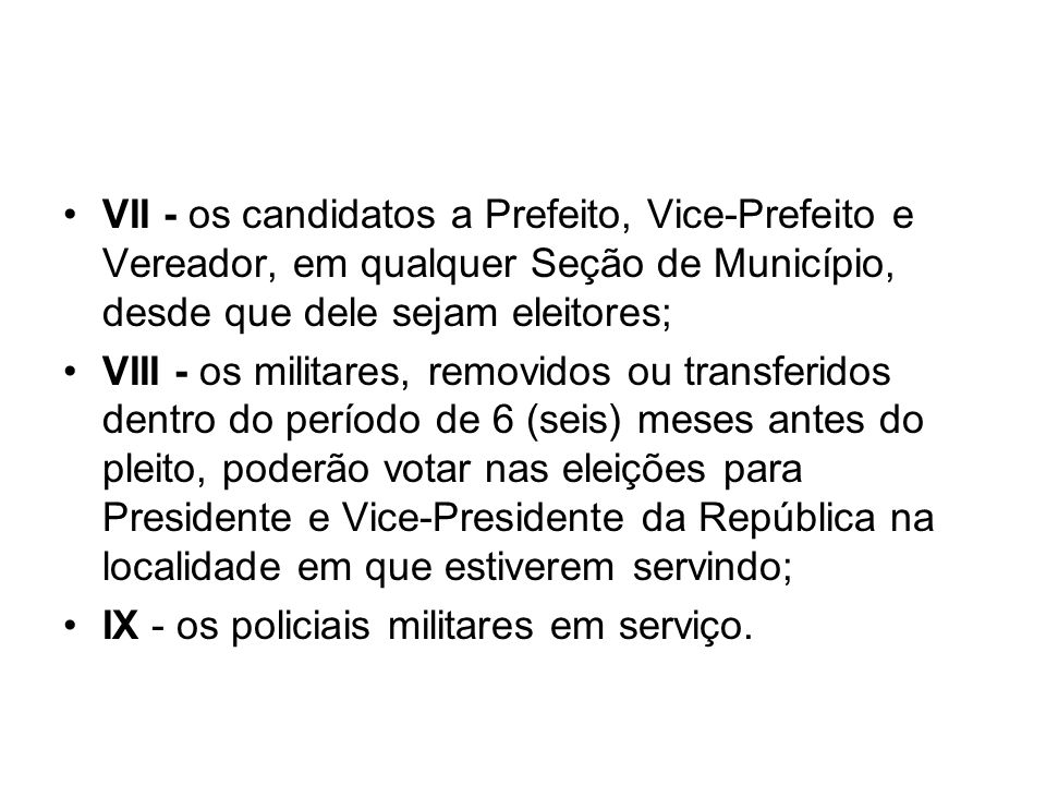 VII - os candidatos a Prefeito, Vice-Prefeito e Vereador, em qualquer Seção de Município, desde que dele sejam eleitores;