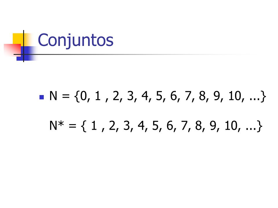 Conjuntos N = {0, 1 , 2, 3, 4, 5, 6, 7, 8, 9, 10, ...} N* = { 1 , 2, 3, 4, 5, 6, 7, 8, 9, 10, ...}