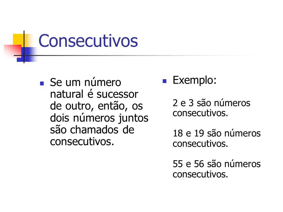 Consecutivos Exemplo: 2 e 3 são números consecutivos. 18 e 19 são números consecutivos. 55 e 56 são números consecutivos.
