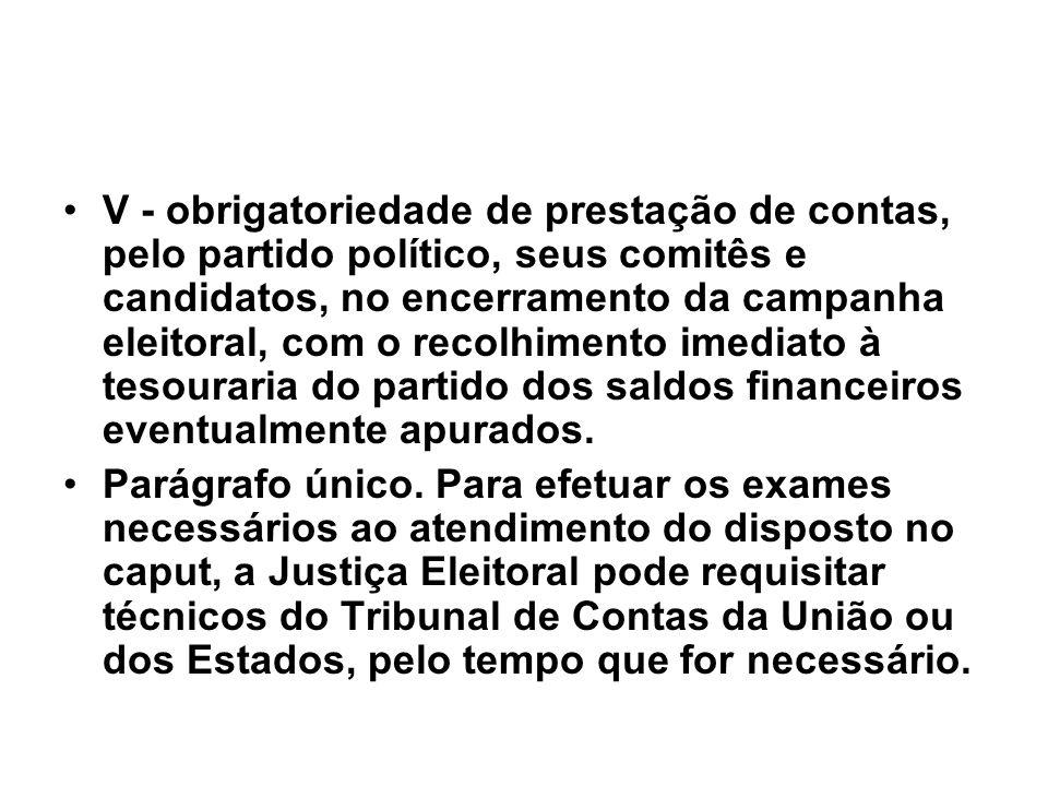 V - obrigatoriedade de prestação de contas, pelo partido político, seus comitês e candidatos, no encerramento da campanha eleitoral, com o recolhimento imediato à tesouraria do partido dos saldos financeiros eventualmente apurados.