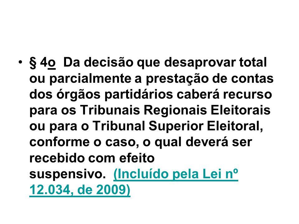 § 4o Da decisão que desaprovar total ou parcialmente a prestação de contas dos órgãos partidários caberá recurso para os Tribunais Regionais Eleitorais ou para o Tribunal Superior Eleitoral, conforme o caso, o qual deverá ser recebido com efeito suspensivo. (Incluído pela Lei nº 12.034, de 2009)