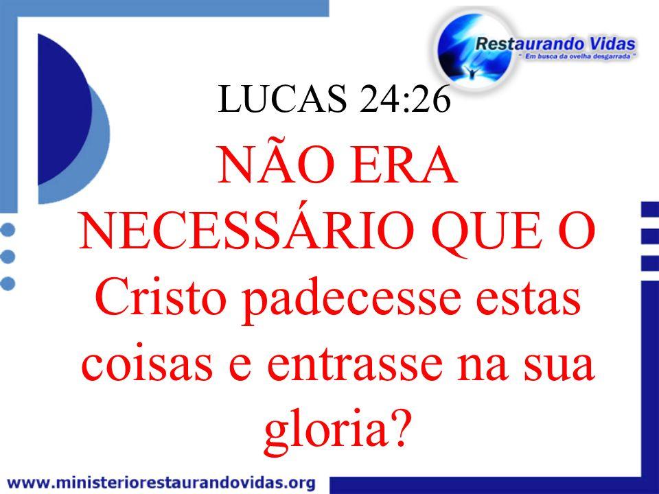 LUCAS 24:26 NÃO ERA NECESSÁRIO QUE O Cristo padecesse estas coisas e entrasse na sua gloria