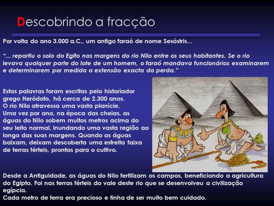 Descobrindo a fracçãoPor volta do ano 3.000 a.C., um antigo faraó de nome Sesóstris...