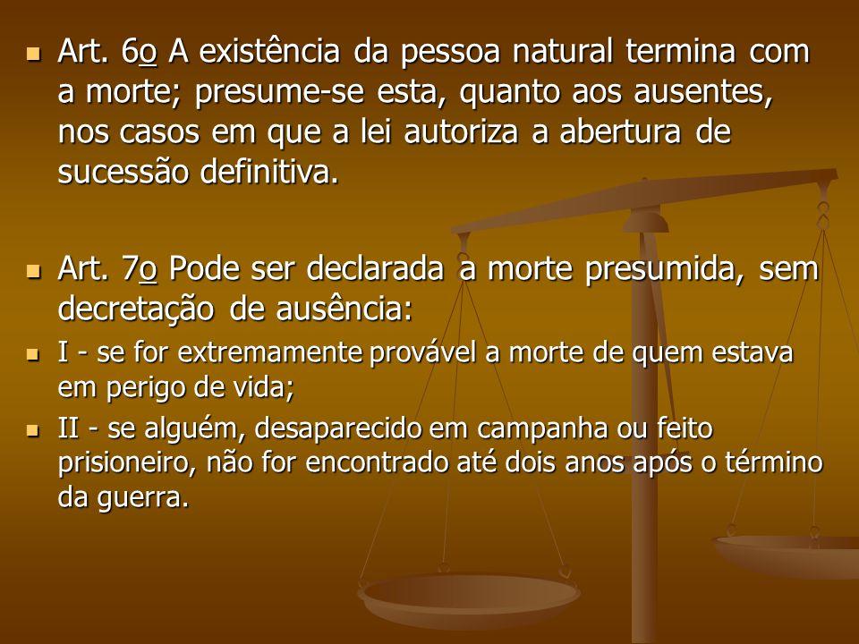 Art. 6o A existência da pessoa natural termina com a morte; presume-se esta, quanto aos ausentes, nos casos em que a lei autoriza a abertura de sucessão definitiva.